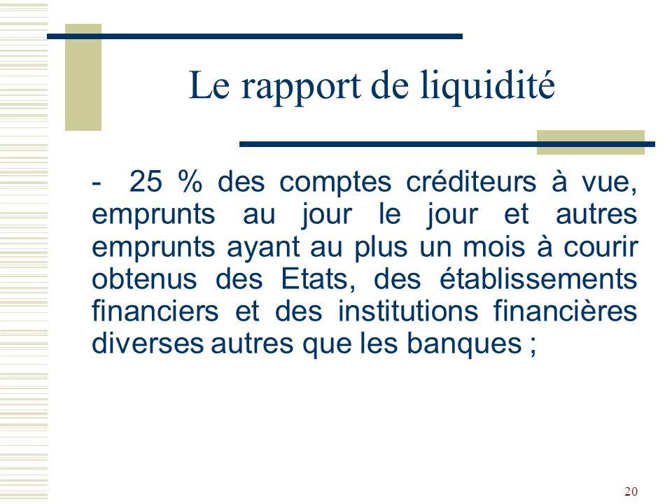 20 - 25 % des comptes créditeurs à vue, emprunts au jour le jour et autres emprunts ayant au plus un mois à courir obtenus des Etats, des établissements financiers et des institutions financières diverses autres que les banques ; Le rapport de liquidité