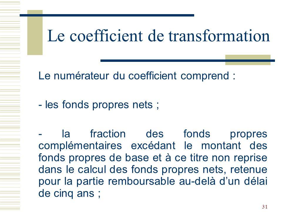 31 Le numérateur du coefficient comprend : - les fonds propres nets ; - la fraction des fonds propres complémentaires excédant le montant des fonds propres de base et à ce titre non reprise dans le calcul des fonds propres nets, retenue pour la partie remboursable au-delà dun délai de cinq ans ; Le coefficient de transformation