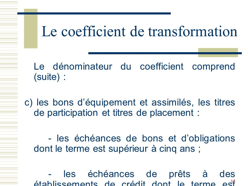 35 Le dénominateur du coefficient comprend (suite) : c) les bons déquipement et assimilés, les titres de participation et titres de placement : - les échéances de bons et dobligations dont le terme est supérieur à cinq ans ; - les échéances de prêts à des établissements de crédit dont le terme est supérieur à cinq ans ; Le coefficient de transformation