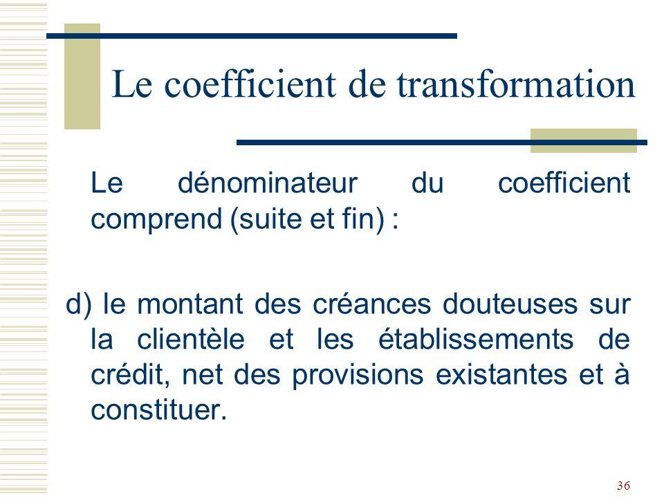 36 Le dénominateur du coefficient comprend (suite et fin) : d) le montant des créances douteuses sur la clientèle et les établissements de crédit, net des provisions existantes et à constituer.