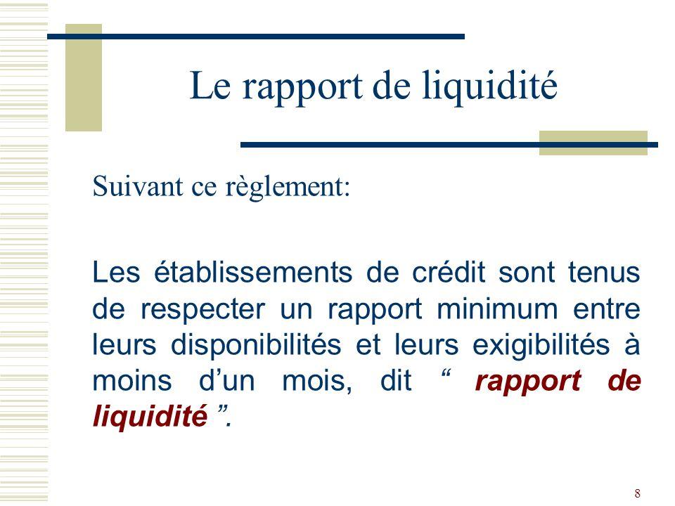 8 Suivant ce règlement: Les établissements de crédit sont tenus de respecter un rapport minimum entre leurs disponibilités et leurs exigibilités à moins dun mois, dit rapport de liquidité.