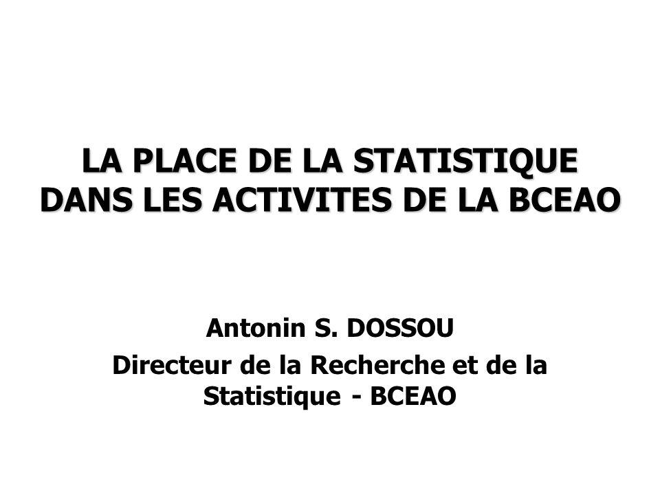 LA PLACE DE LA STATISTIQUE DANS LES ACTIVITES DE LA BCEAO Antonin S. DOSSOU Directeur de la Recherche et de la Statistique - BCEAO