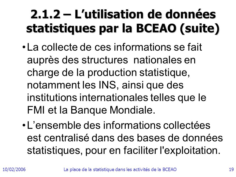 10/02/2006La place de la statistique dans les activités de la BCEAO19 2.1.2 – Lutilisation de données statistiques par la BCEAO (suite) La collecte de ces informations se fait auprès des structures nationales en charge de la production statistique, notamment les INS, ainsi que des institutions internationales telles que le FMI et la Banque Mondiale.