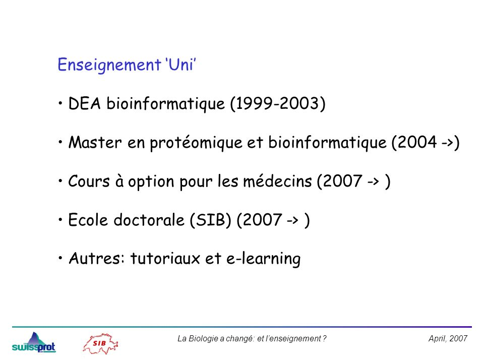 April, 2007La Biologie a changé: et lenseignement ? Enseignement Uni DEA bioinformatique (1999-2003) Master en protéomique et bioinformatique (2004 ->