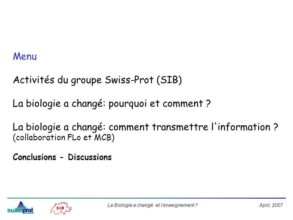 April, 2007La Biologie a changé: et lenseignement ? Menu Activités du groupe Swiss-Prot (SIB) La biologie a changé: pourquoi et comment ? La biologie