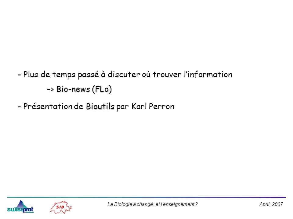 April, 2007La Biologie a changé: et lenseignement ? - Plus de temps passé à discuter où trouver linformation Bio-news (FLo) –> Bio-news (FLo) Bioutils