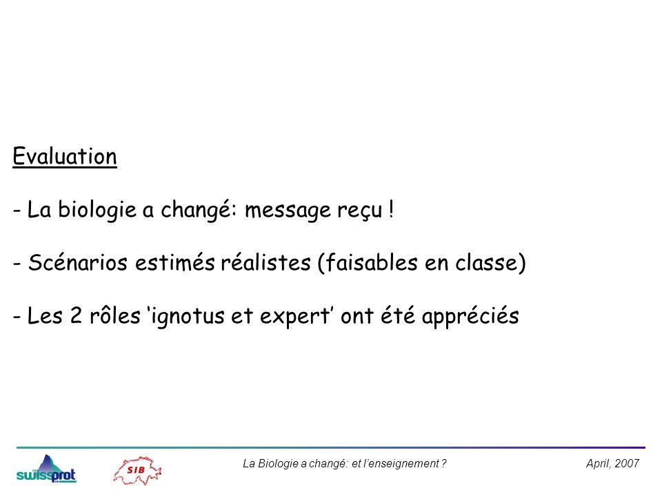 April, 2007La Biologie a changé: et lenseignement ? Evaluation - La biologie a changé: message reçu ! - Scénarios estimés réalistes (faisables en clas