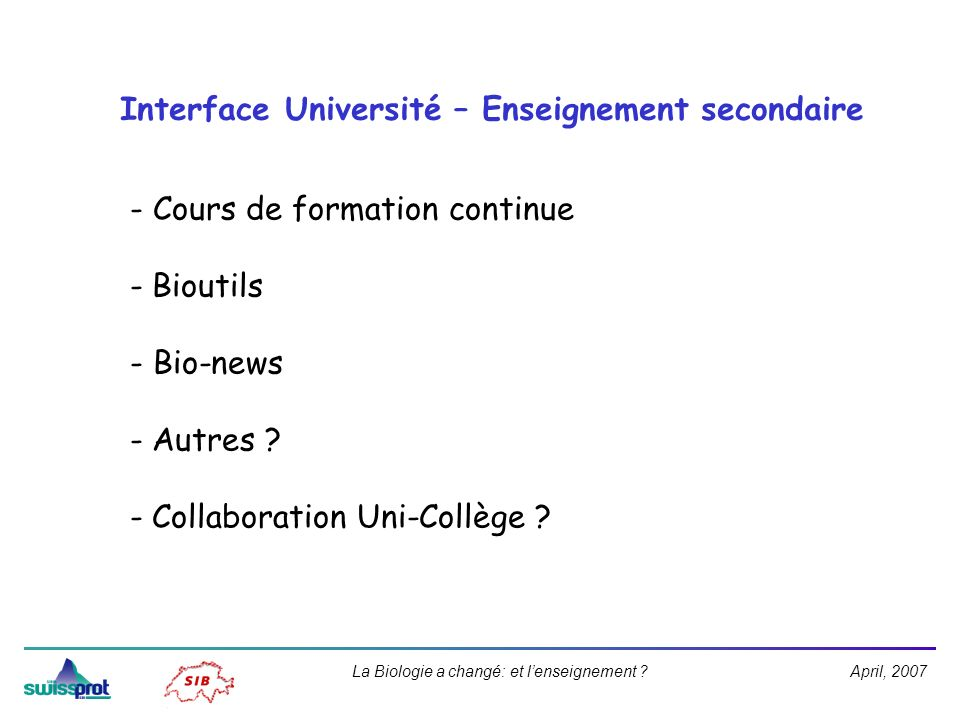 April, 2007La Biologie a changé: et lenseignement ? Interface Université – Enseignement secondaire - Cours de formation continue - Bioutils - Bio-news