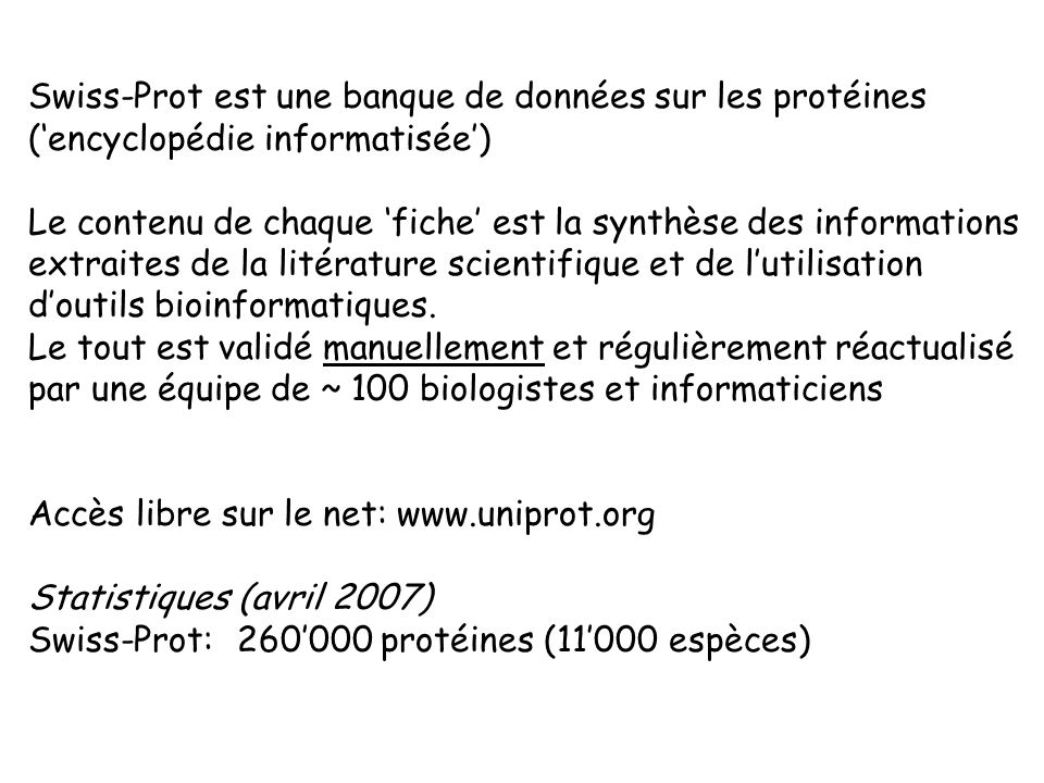 Swiss-Prot est une banque de données sur les protéines (encyclopédie informatisée) Le contenu de chaque fiche est la synthèse des informations extraites de la litérature scientifique et de lutilisation doutils bioinformatiques.