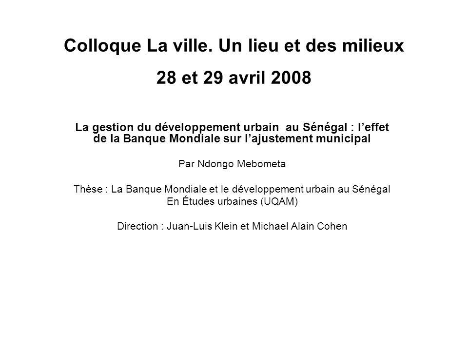 Colloque La ville. Un lieu et des milieux 28 et 29 avril 2008 La gestion du développement urbain au Sénégal : leffet de la Banque Mondiale sur lajuste