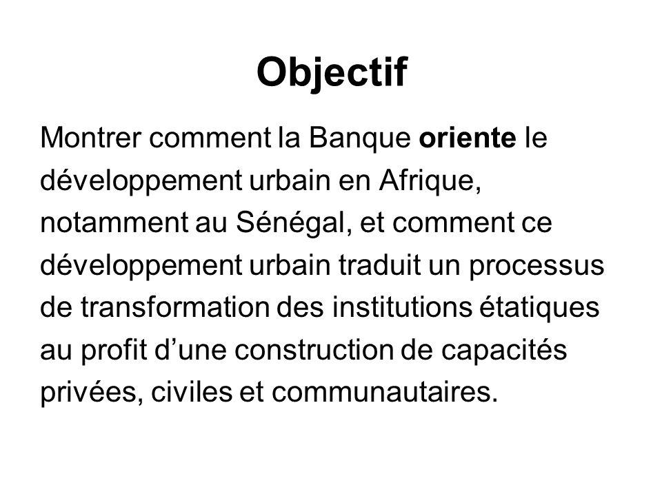 Objectif Montrer comment la Banque oriente le développement urbain en Afrique, notamment au Sénégal, et comment ce développement urbain traduit un pro