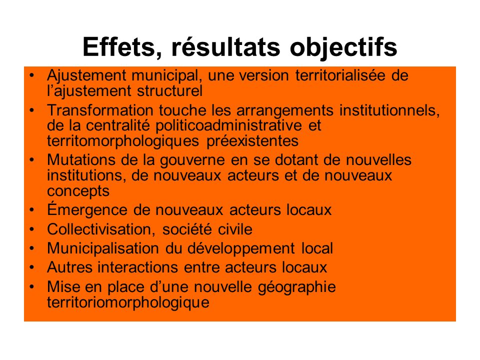 Effets, résultats objectifs Ajustement municipal, une version territorialisée de lajustement structurel Transformation touche les arrangements institu