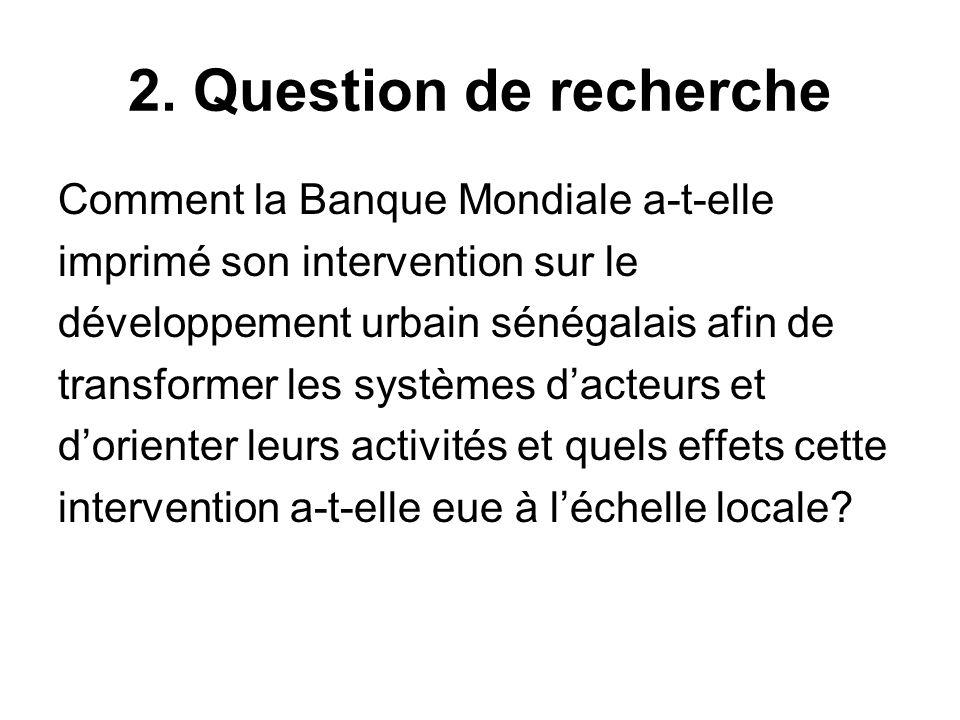 2. Question de recherche Comment la Banque Mondiale a-t-elle imprimé son intervention sur le développement urbain sénégalais afin de transformer les s