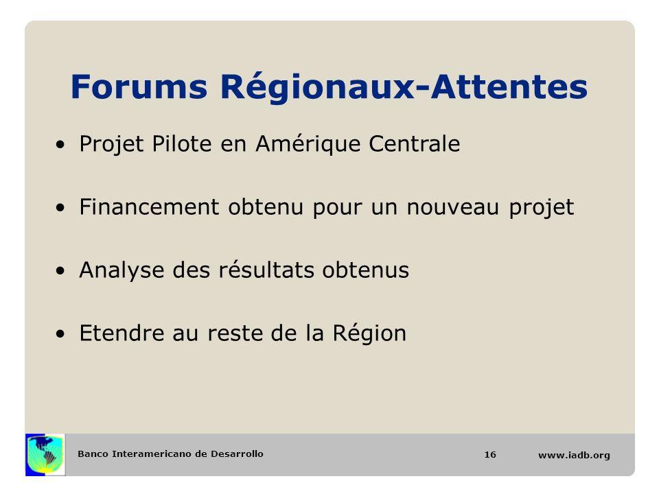 Banco Interamericano de Desarrollo www.iadb.org Forums Régionaux-Attentes 16 Projet Pilote en Amérique Centrale Financement obtenu pour un nouveau projet Analyse des résultats obtenus Etendre au reste de la Région