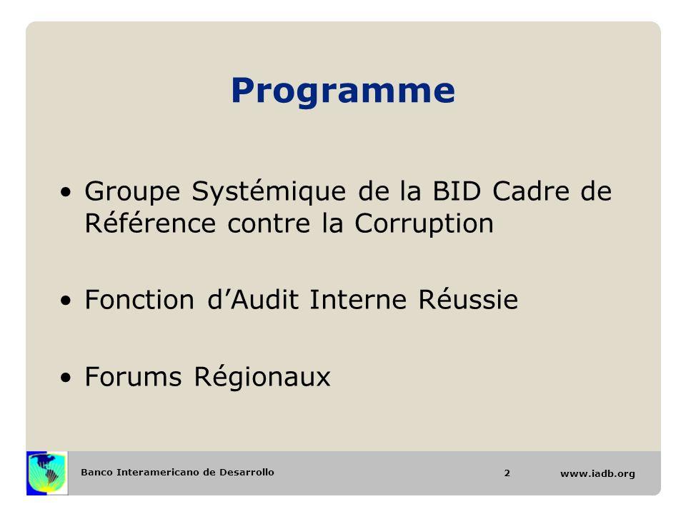 Banco Interamericano de Desarrollo www.iadb.org Programme Groupe Systémique de la BID Cadre de Référence contre la Corruption Fonction dAudit Interne Réussie Forums Régionaux 2