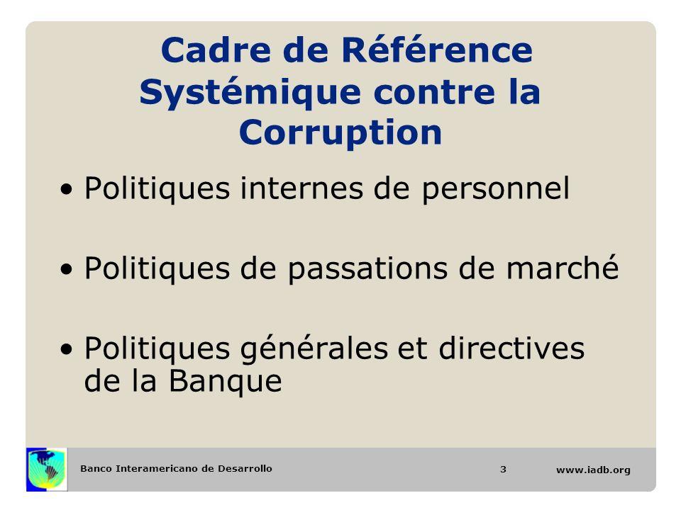 Banco Interamericano de Desarrollo www.iadb.org Cadre de Référence Systémique contre la Corruption Politiques internes de personnel Politiques de passations de marché Politiques générales et directives de la Banque 3