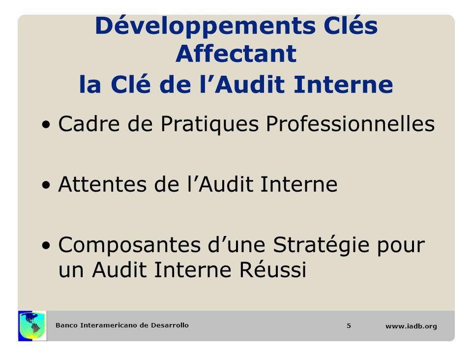 Banco Interamericano de Desarrollo www.iadb.org Développements Clés Affectant la Clé de lAudit Interne Cadre de Pratiques Professionnelles Attentes de lAudit Interne Composantes dune Stratégie pour un Audit Interne Réussi 5
