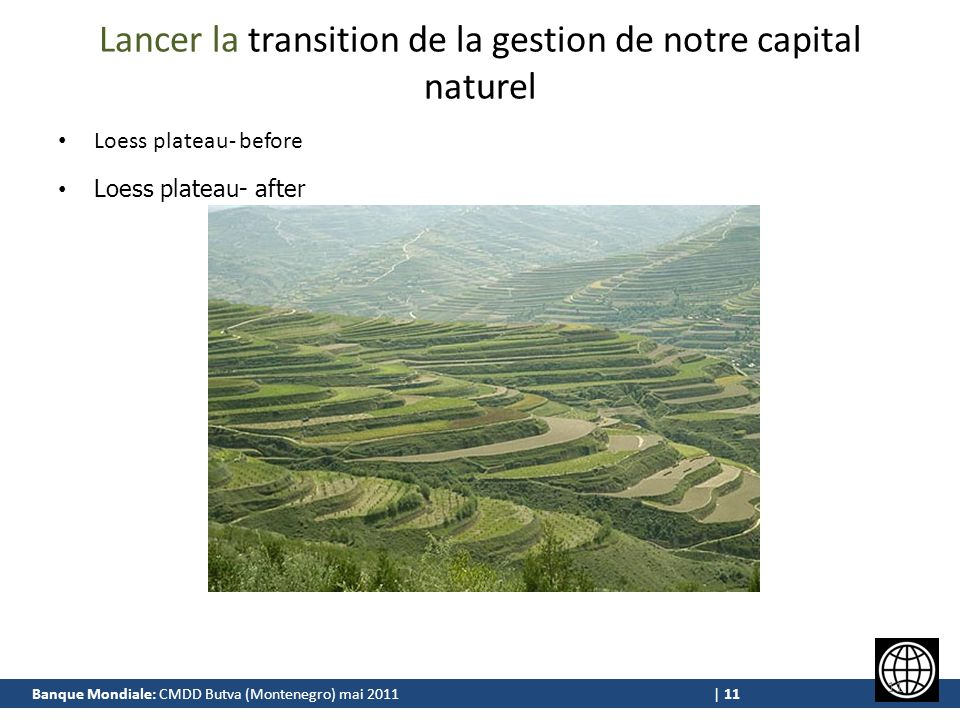 Banque Mondiale: CMDD Butva (Montenegro) mai 2011 | 11 Lancer la transition de la gestion de notre capital naturel Loess plateau- before Loess plateau- after 11