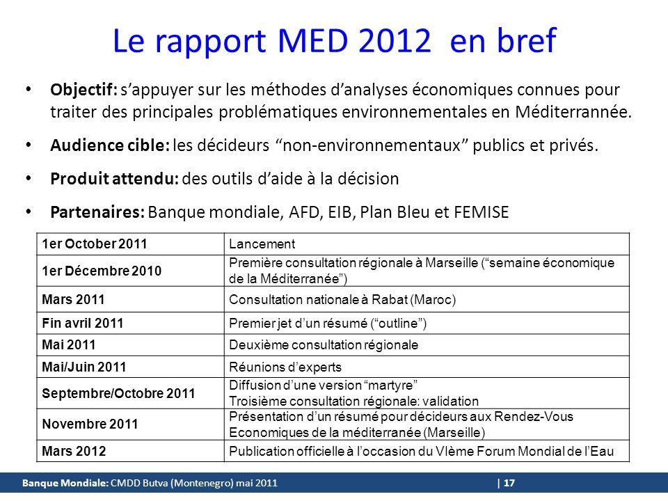 Banque Mondiale: CMDD Butva (Montenegro) mai 2011 | 17 Le rapport MED 2012 en bref Objectif: sappuyer sur les méthodes danalyses économiques connues pour traiter des principales problématiques environnementales en Méditerrannée.