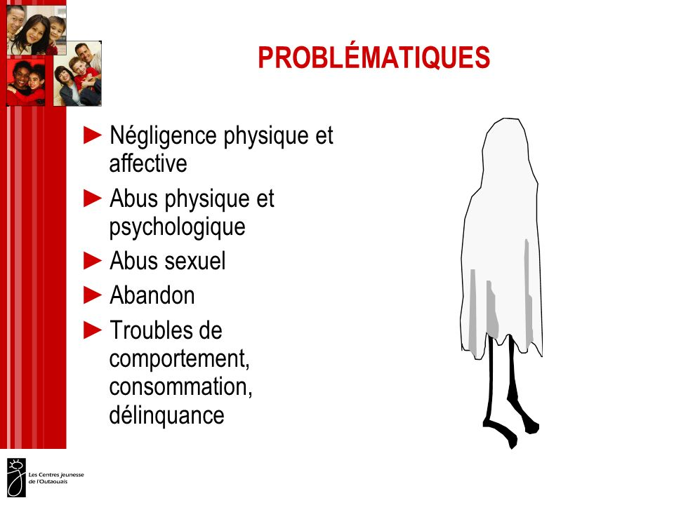 PROBLÉMATIQUES Négligence physique et affective Abus physique et psychologique Abus sexuel Abandon Troubles de comportement, consommation, délinquance