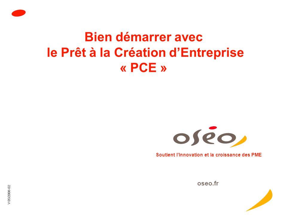 oseo.fr V05/2008-2 Bien démarrer avec le Prêt à la Création dEntreprise « PCE » Soutient lInnovation et la croissance des PME oseo.fr V 05/2008-02