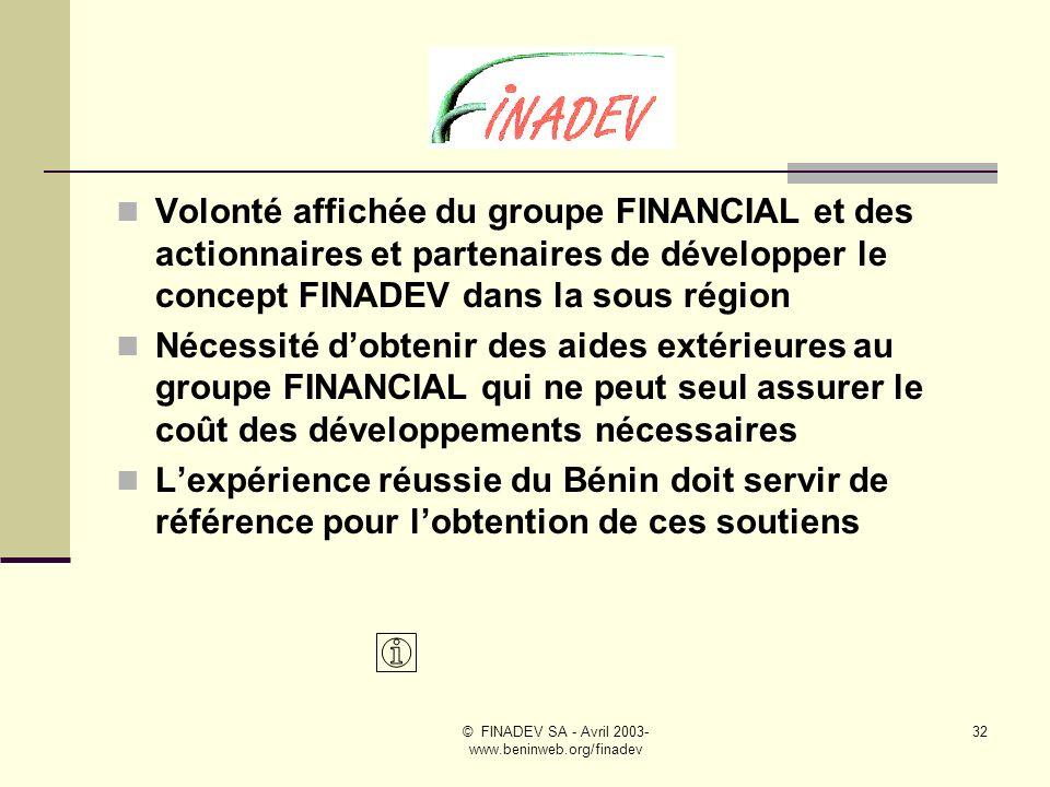 © FINADEV SA - Avril 2003- www.beninweb.org/finadev 31 Etudes pays menées avec lassistance technique du groupe HORUS, actionnaire et superviseur de FINADEV Bénin Priorité donnée aux pays où le groupe FINANCIAL est installé ou pourrait lêtre à terme # GUINEE Conakry aux côtés de lU.I.B.G # GABON à Libreville aux côtés d I.B.C # TOGO pour sa proximité avec le Bénin