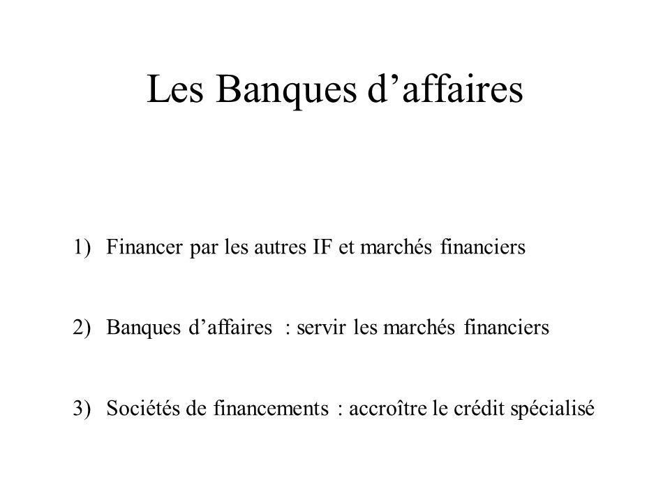 Les Banques daffaires 1)Financer par les autres IF et marchés financiers 2)Banques daffaires : servir les marchés financiers 3)Sociétés de financements : accroître le crédit spécialisé