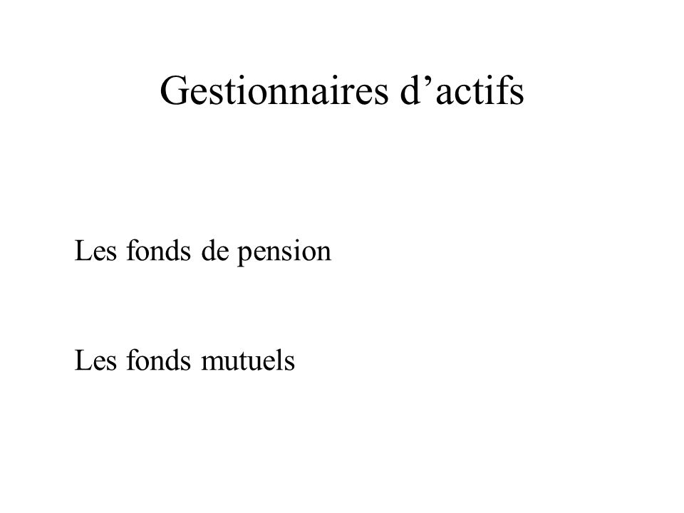Gestionnaires dactifs Les fonds de pension Les fonds mutuels