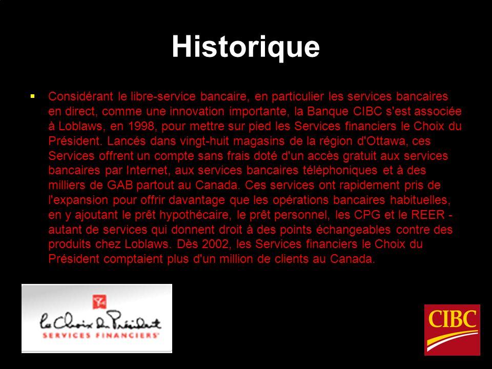 Historique Considérant le libre-service bancaire, en particulier les services bancaires en direct, comme une innovation importante, la Banque CIBC s est associée à Loblaws, en 1998, pour mettre sur pied les Services financiers le Choix du Président.