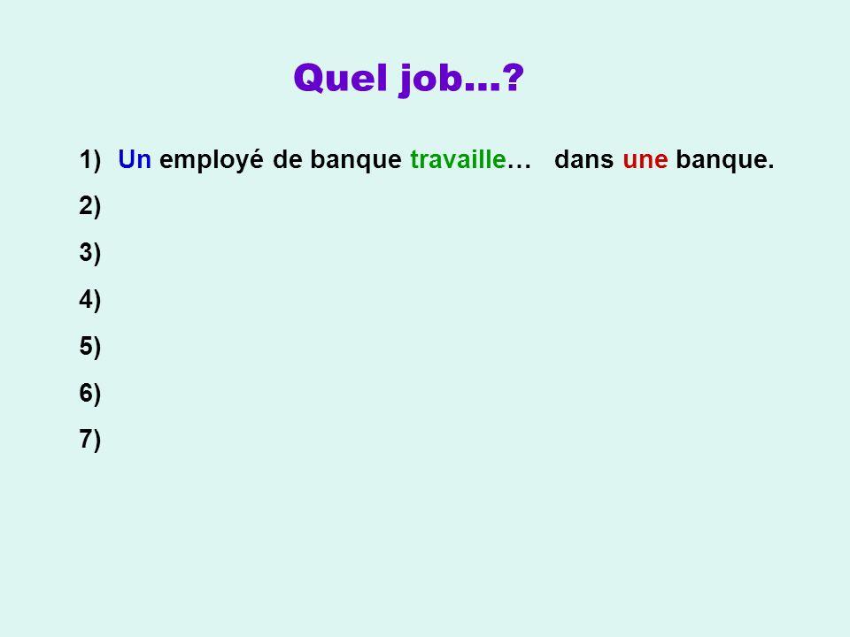1) Un employé de banque travaille… 2) 3) 4) 5) 6) 7) Quel job…? dans une banque.