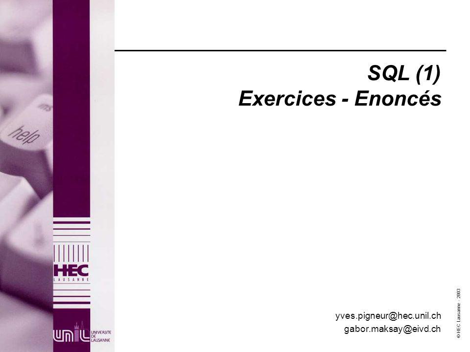 © HEC Lausanne - 2003 SQL (1) Exercices - Enoncés yves.pigneur@hec.unil.ch gabor.maksay@eivd.ch