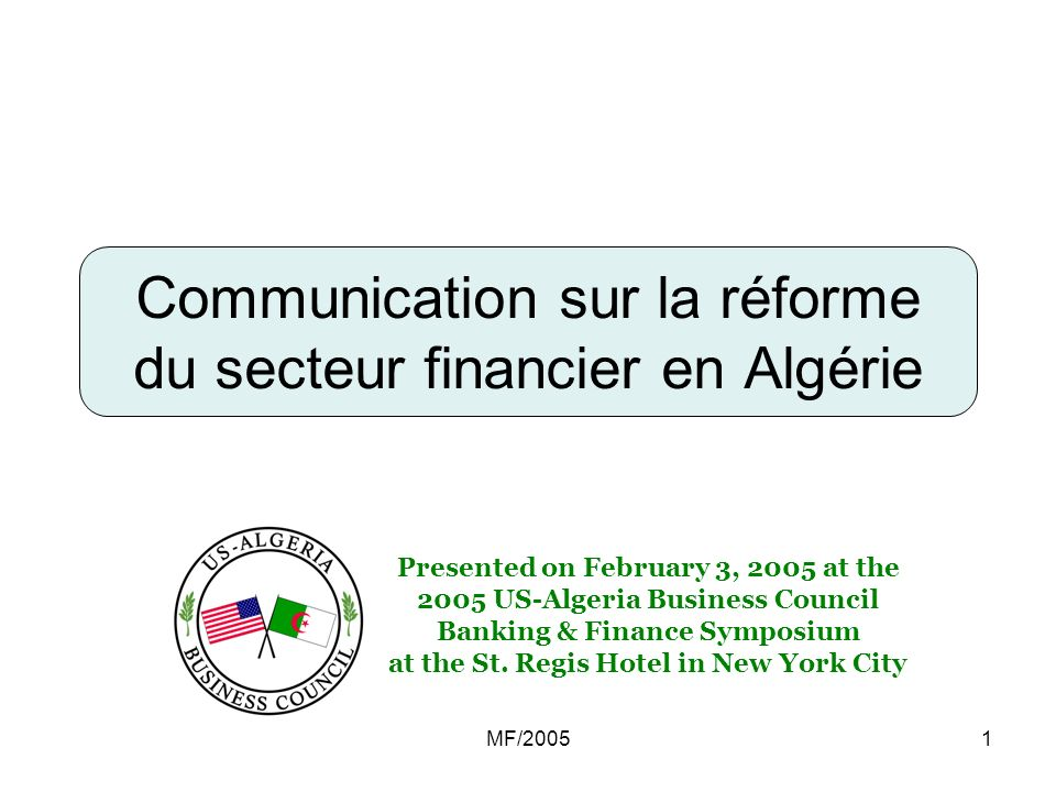 MF/20051 Communication sur la réforme du secteur financier en Algérie Presented on February 3, 2005 at the 2005 US-Algeria Business Council Banking & Finance Symposium at the St.