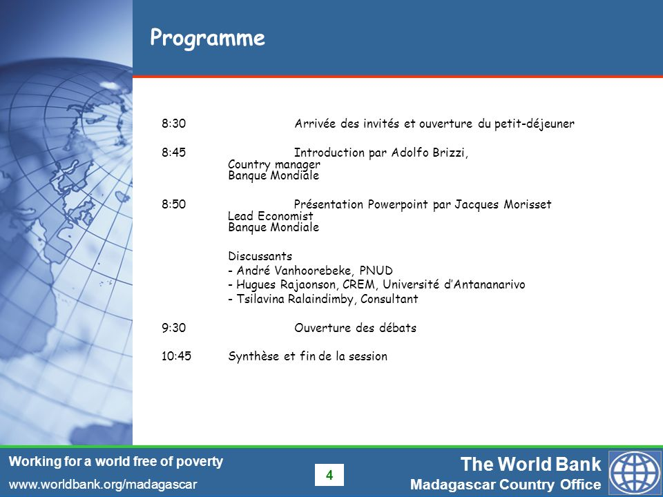 The World Bank Madagascar Country Office www.worldbank.org/madagascar Working for a world free of poverty 4 Programme 8:30Arrivée des invités et ouver