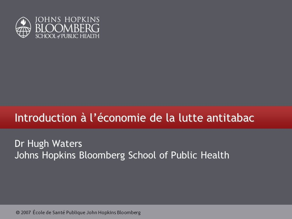 2007 École de Santé Publique John Hopkins Bloomberg Introduction à léconomie de la lutte antitabac Dr Hugh Waters Johns Hopkins Bloomberg School of Pu