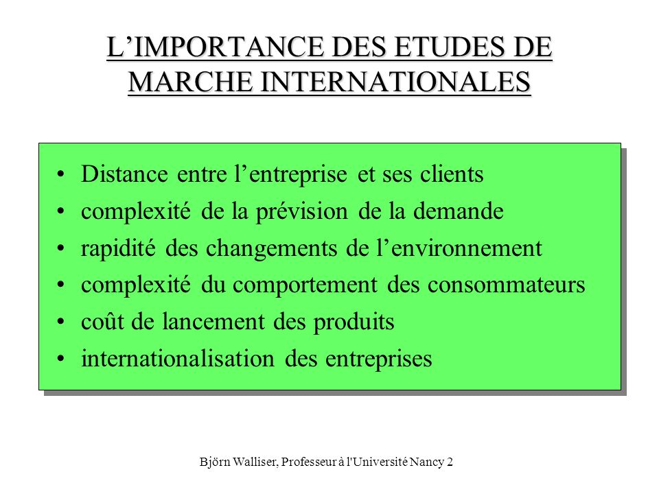 Björn Walliser, Professeur à l'Université Nancy 2 LIMPORTANCE DES ETUDES DE MARCHE INTERNATIONALES Distance entre lentreprise et ses clients complexit