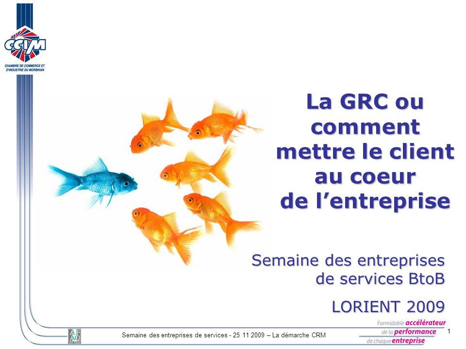 1 Semaine des entreprises de services - 25 11 2009 – La démarche CRM La GRC ou comment mettre le client au coeur de lentreprise Semaine des entreprise