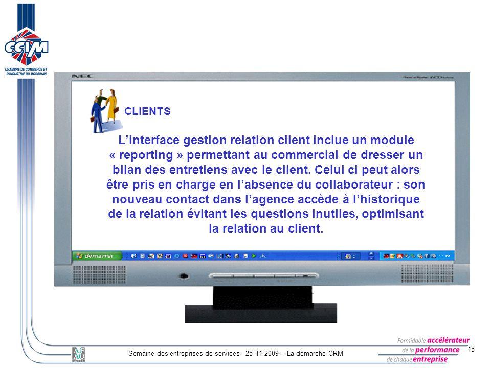 15 Semaine des entreprises de services - 25 11 2009 – La démarche CRM CLIENTS Linterface gestion relation client inclue un module « reporting » permet