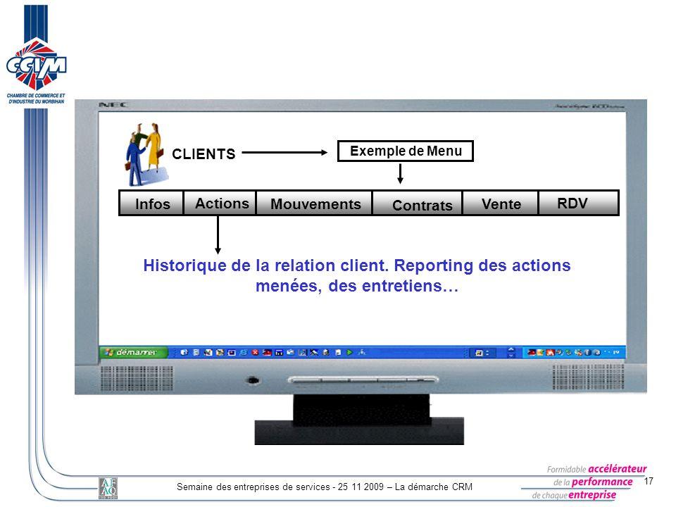 17 Semaine des entreprises de services - 25 11 2009 – La démarche CRM CLIENTS Exemple de Menu Mouvements Contrats Vente RDV Actions Infos Historique d