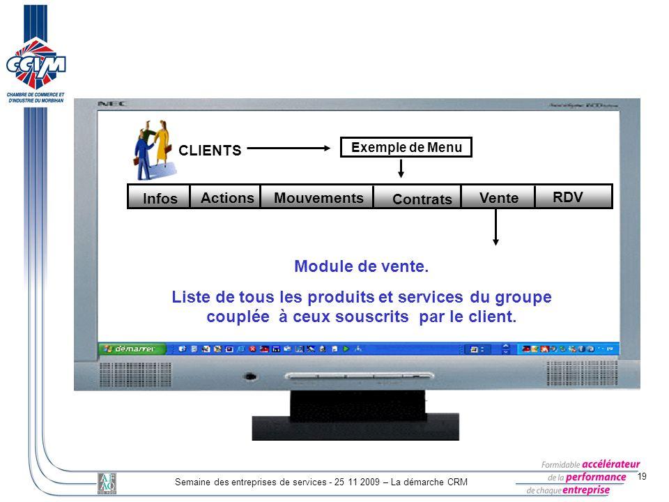 19 Semaine des entreprises de services - 25 11 2009 – La démarche CRM CLIENTS Exemple de Menu Mouvements Contrats Vente RDV Actions Infos Module de ve