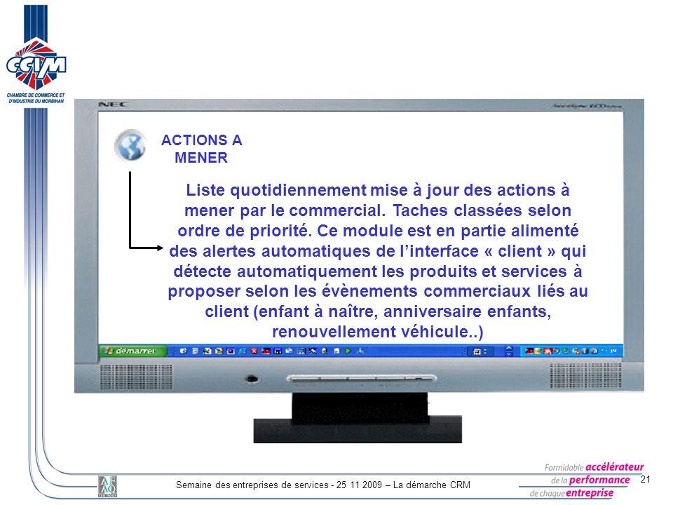 21 Semaine des entreprises de services - 25 11 2009 – La démarche CRM ACTIONS A MENER Liste quotidiennement mise à jour des actions à mener par le com