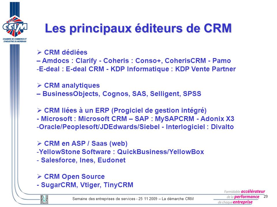 29 Semaine des entreprises de services - 25 11 2009 – La démarche CRM Les principaux éditeurs de CRM CRM dédiées – Amdocs : Clarify - Coheris : Conso+, CoherisCRM - Pamo -E-deal : E-deal CRM - KDP Informatique : KDP Vente Partner CRM analytiques – BusinessObjects, Cognos, SAS, Selligent, SPSS CRM liées à un ERP (Progiciel de gestion intégré) - Microsoft : Microsoft CRM – SAP : MySAPCRM - Adonix X3 -Oracle/Peoplesoft/JDEdwards/Siebel - Interlogiciel : Divalto CRM en ASP / Saas (web) -YellowStone Software : QuickBusiness/YellowBox - Salesforce, Ines, Eudonet CRM Open Source - SugarCRM, Vtiger, TinyCRM