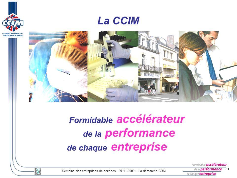 31 Semaine des entreprises de services - 25 11 2009 – La démarche CRM Formidable accélérateur de la performance de chaque entreprise La CCIM