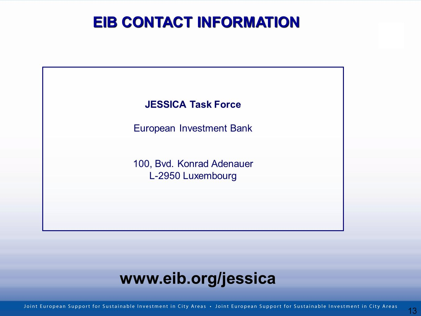 13 www.eib.org/jessica EIB CONTACT INFORMATION JESSICA Task Force European Investment Bank 100, Bvd. Konrad Adenauer L-2950 Luxembourg