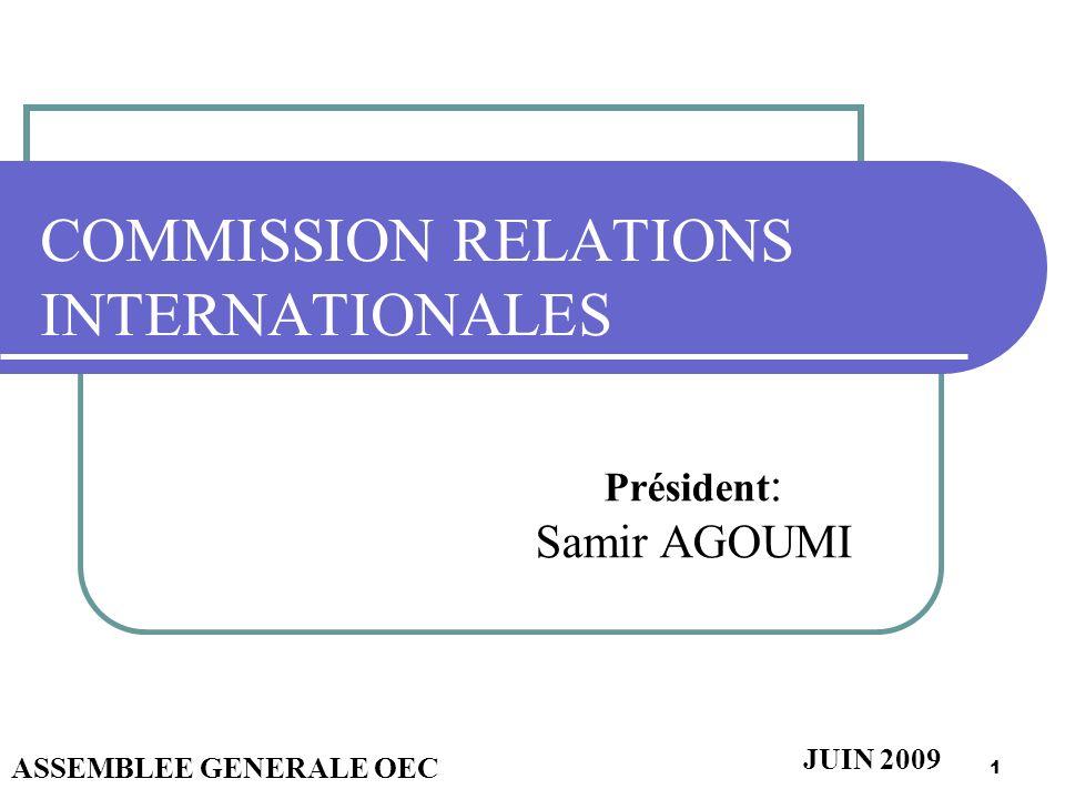 1 COMMISSION RELATIONS INTERNATIONALES Président : Samir AGOUMI ASSEMBLEE GENERALE OEC JUIN 2009