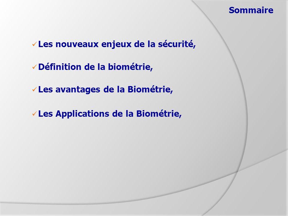 Sommaire Les nouveaux enjeux de la sécurité, Définition de la biométrie, Les avantages de la Biométrie, Les Applications de la Biométrie,