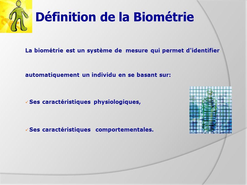 Définition de la Biométrie La biométrie est un système de mesure qui permet d'identifier automatiquement un individu en se basant sur: Ses caractérist