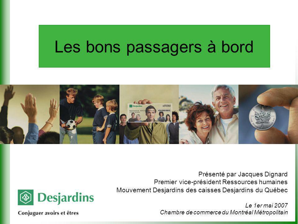Présenté par Jacques Dignard Premier vice-président Ressources humaines Mouvement Desjardins des caisses Desjardins du Québec Le 1er mai 2007 Chambre de commerce du Montréal Métropolitain Les bons passagers à bord