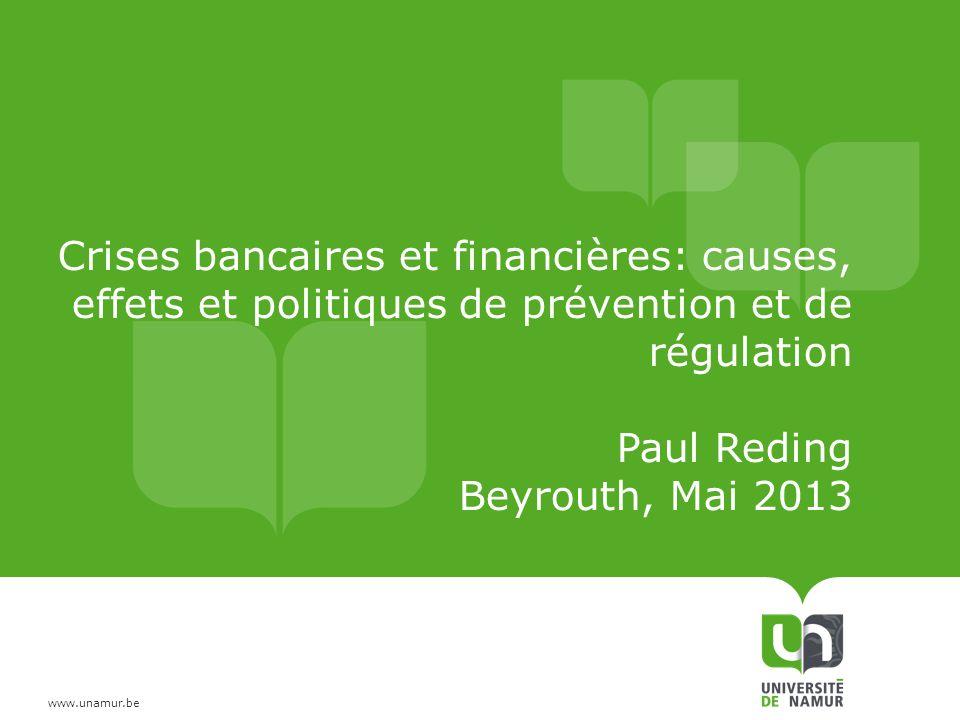 www.unamur.be Crises bancaires et financières: causes, effets et politiques de prévention et de régulation Paul Reding Beyrouth, Mai 2013