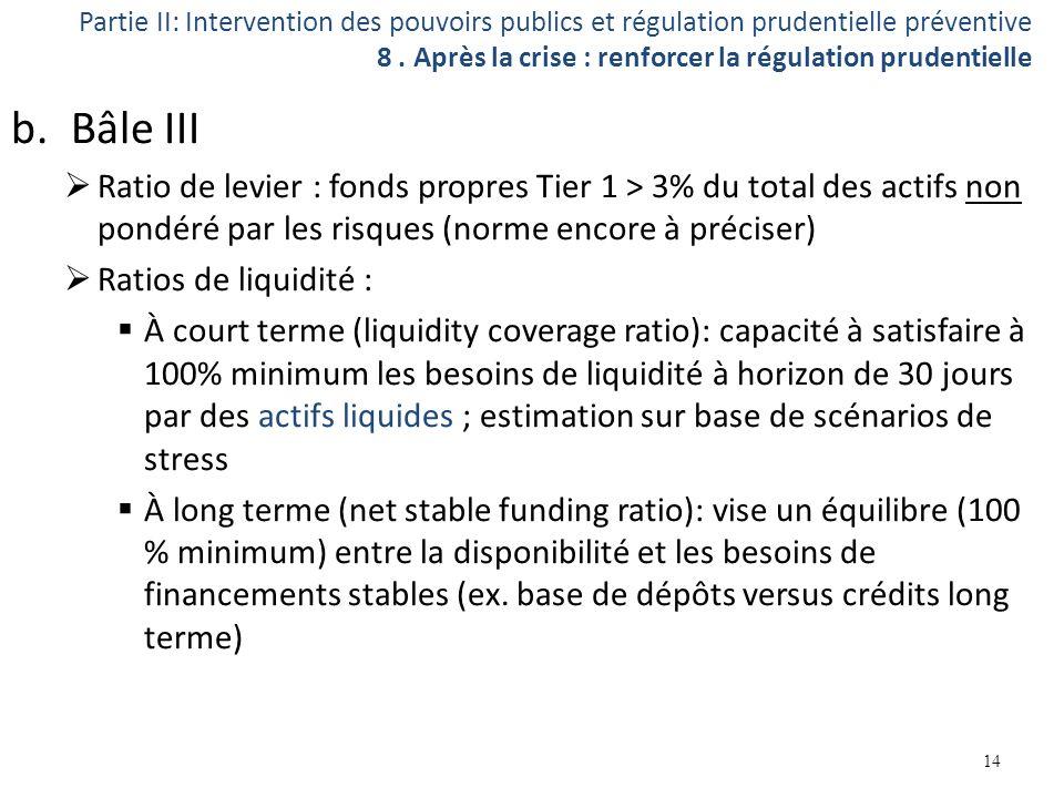 b.Bâle III Ratio de levier : fonds propres Tier 1 > 3% du total des actifs non pondéré par les risques (norme encore à préciser) Ratios de liquidité :