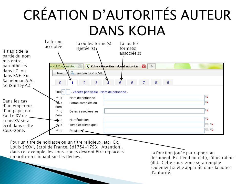 CRÉATION DAUTORITÉS AUTEUR DANS KOHA La ou les forme(s) rejetée (s) La ou les forme(s) associée(s) La forme acceptée Il sagit de la partie du nom mis entre parenthèses dans LC ou dans BNF.